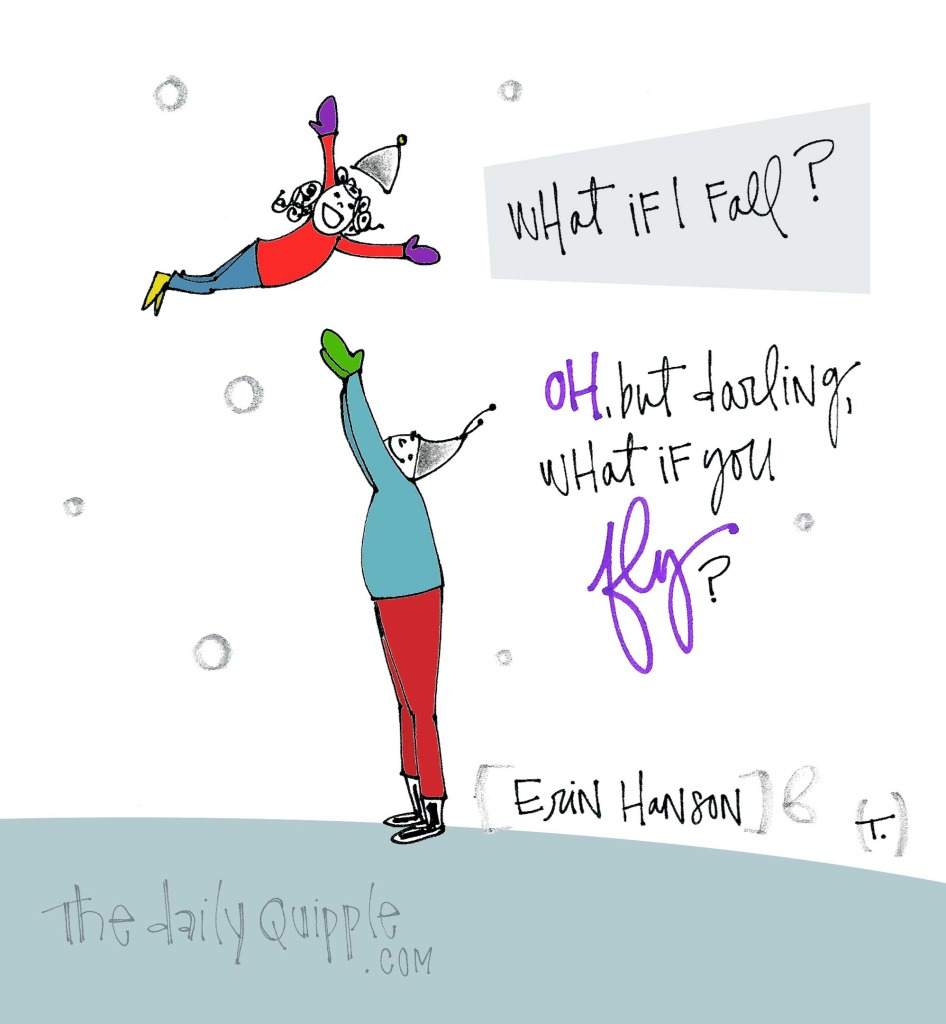 What if I fall? / Oh, but darling, what if you fly? [Erin Hanson]